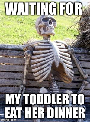 Waiting Skeleton Meme | WAITING FOR MY TODDLER TO EAT HER DINNER | image tagged in memes,waiting skeleton | made w/ Imgflip meme maker