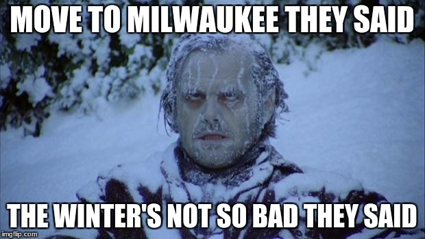 Cold | MOVE TO MILWAUKEE THEY SAID THE WINTER'S NOT SO BAD THEY SAID | image tagged in cold | made w/ Imgflip meme maker