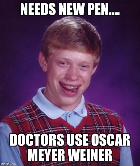 Bad Luck Brian Meme | NEEDS NEW PEN.... DOCTORS USE OSCAR MEYER WEINER | image tagged in memes,bad luck brian | made w/ Imgflip meme maker