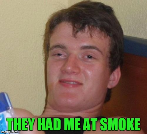 10 Guy Meme | THEY HAD ME AT SMOKE | image tagged in memes,10 guy | made w/ Imgflip meme maker