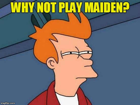 Futurama Fry Meme | WHY NOT PLAY MAIDEN? | image tagged in memes,futurama fry | made w/ Imgflip meme maker