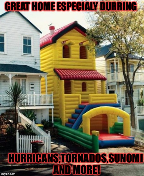 The last word os sunnomis but it gliched. | GREAT HOME ESPECIALY DURRING HURRICANS,TORNADOS,SUNOMI AND MORE! | image tagged in bounce house,memes,meme,funny memes,funny meme | made w/ Imgflip meme maker
