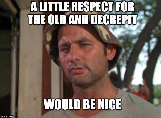 A LITTLE RESPECT FOR THE OLD AND DECREPIT WOULD BE NICE | made w/ Imgflip meme maker