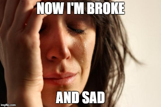 First World Problems Meme | NOW I'M BROKE AND SAD | image tagged in memes,first world problems | made w/ Imgflip meme maker