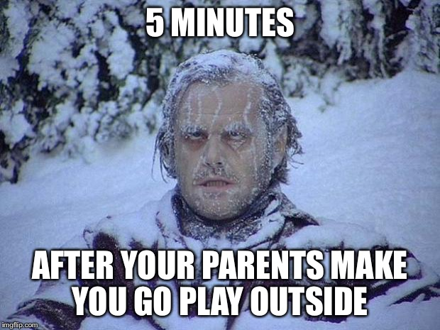 Jack Nicholson The Shining Snow Meme | 5 MINUTES AFTER YOUR PARENTS MAKE YOU GO PLAY OUTSIDE | image tagged in memes,jack nicholson the shining snow | made w/ Imgflip meme maker