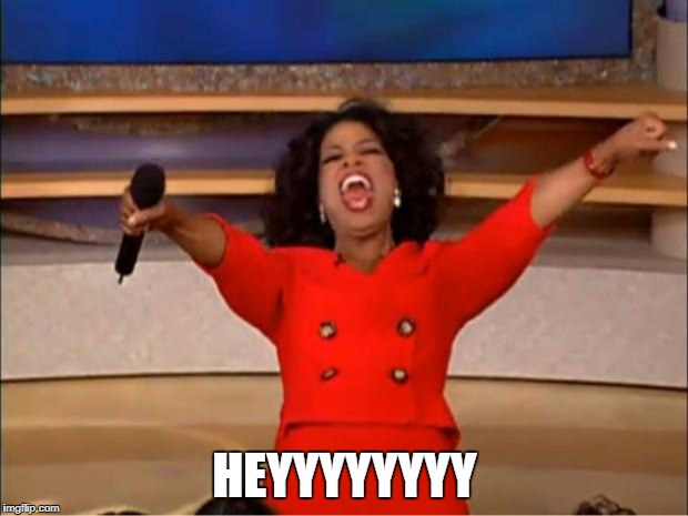 Oprah You Get A Meme | HEYYYYYYYY | image tagged in memes,oprah you get a | made w/ Imgflip meme maker