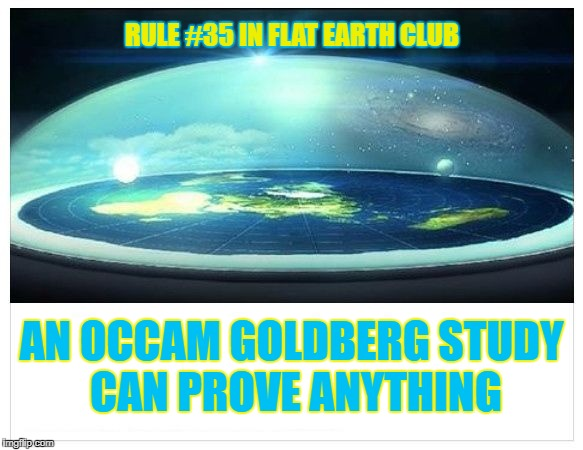 An Occam Goldberg Study can prove anything | RULE #35 IN FLAT EARTH CLUB AN OCCAM GOLDBERG STUDY CAN PROVE ANYTHING | image tagged in flat earth dome,occam goldberg study,flat earth club,flat earth,rule 35,occam's | made w/ Imgflip meme maker