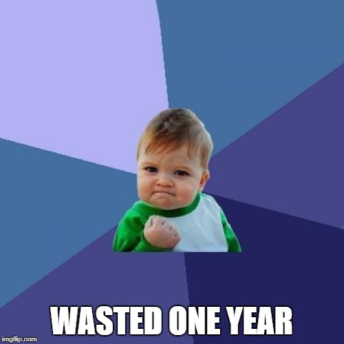 Success Kid Meme | WASTED ONE YEAR | image tagged in memes,success kid | made w/ Imgflip meme maker
