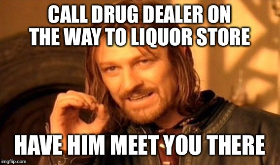 One Does Not Simply Meme | CALL DRUG DEALER ON THE WAY TO LIQUOR STORE HAVE HIM MEET YOU THERE | image tagged in memes,one does not simply | made w/ Imgflip meme maker