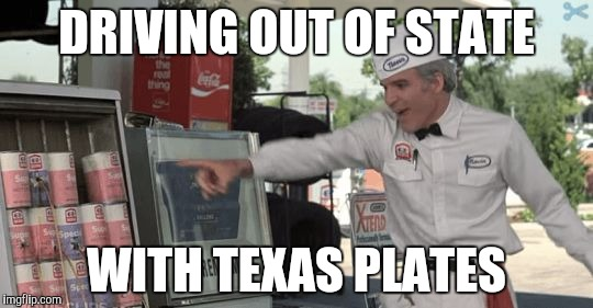 DRIVING OUT OF STATE WITH TEXAS PLATES | image tagged in he hates these cans | made w/ Imgflip meme maker