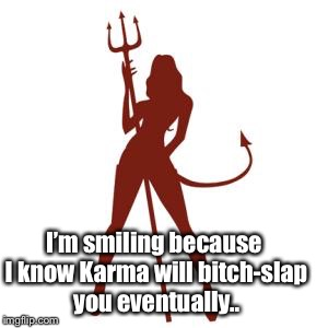 woman devil | I'm smiling because I know Karma will b**ch-slap you eventually.. | image tagged in woman devil | made w/ Imgflip meme maker