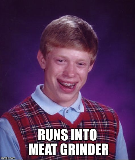 Bad Luck Brian Meme | RUNS INTO MEAT GRINDER | image tagged in memes,bad luck brian | made w/ Imgflip meme maker