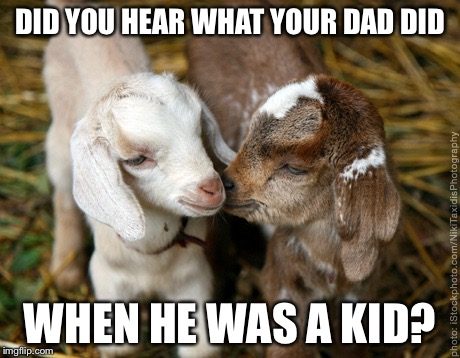 DID YOU HEAR WHAT YOUR DAD DID WHEN HE WAS A KID? | made w/ Imgflip meme maker