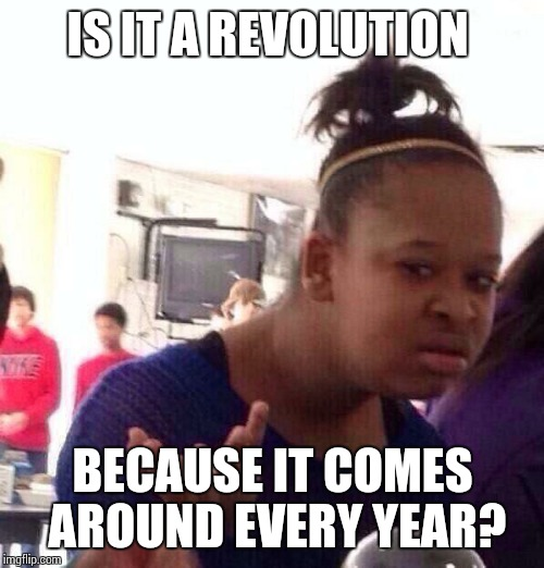 Black Girl Wat Meme | IS IT A REVOLUTION BECAUSE IT COMES AROUND EVERY YEAR? | image tagged in memes,black girl wat | made w/ Imgflip meme maker