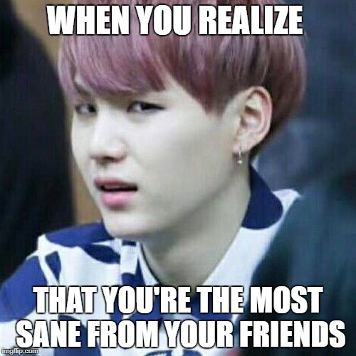 Suga is Judging You Forever | WHEN YOU REALIZE THAT YOU'RE THE MOST SANE FROM YOUR FRIENDS | image tagged in bts,suga,judging you,sane | made w/ Imgflip meme maker