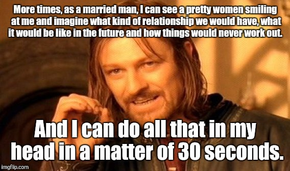 One Does Not Simply Meme | More times, as a married man, I can see a pretty women smiling at me and imagine what kind of relationship we would have, what it would be l | image tagged in memes,one does not simply | made w/ Imgflip meme maker