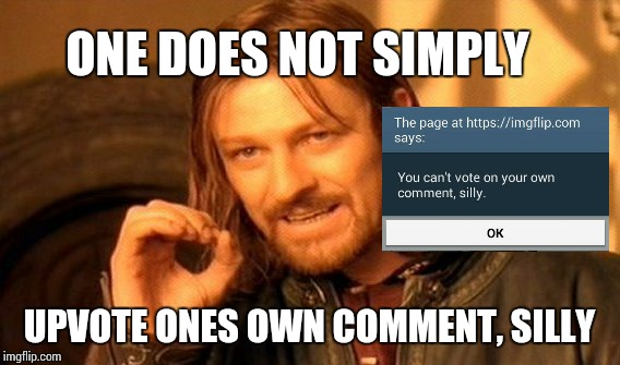 One Does Not Simply Meme | ONE DOES NOT SIMPLY UPVOTE ONES OWN COMMENT, SILLY | image tagged in memes,one does not simply | made w/ Imgflip meme maker