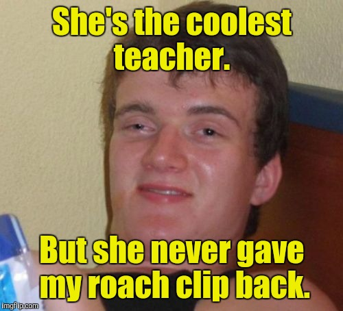 10 Guy Meme | She's the coolest teacher. But she never gave my roach clip back. | image tagged in memes,10 guy | made w/ Imgflip meme maker