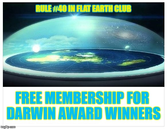 Free Membership for Darwin Award Winners.  | RULE #40 IN FLAT EARTH CLUB FREE MEMBERSHIP FOR DARWIN AWARD WINNERS | image tagged in flat earth dome,flat earth,flat earth club,rule 40,darwin award | made w/ Imgflip meme maker