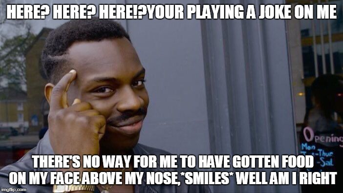 Roll Safe Think About It Meme | HERE? HERE? HERE!?YOUR PLAYING A JOKE ON ME THERE'S NO WAY FOR ME TO HAVE GOTTEN FOOD ON MY FACE ABOVE MY NOSE,*SMILES* WELL AM I RIGHT | image tagged in memes,roll safe think about it | made w/ Imgflip meme maker