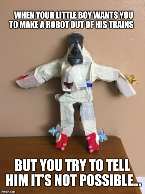 True story | WHEN YOUR LITTLE BOY WANTS YOU TO MAKE A ROBOT OUT OF HIS TRAINS BUT YOU TRY TO TELL HIM IT'S NOT POSSIBLE... | image tagged in robot | made w/ Imgflip meme maker