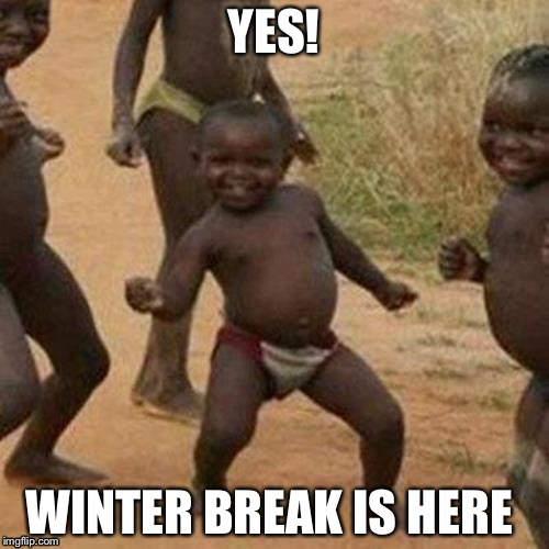 Third World Success Kid Meme | YES! WINTER BREAK IS HERE | image tagged in memes,third world success kid | made w/ Imgflip meme maker