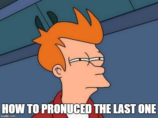 Futurama Fry Meme | HOW TO PRONUCED THE LAST ONE | image tagged in memes,futurama fry | made w/ Imgflip meme maker