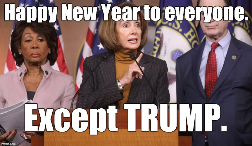 With goodwill to all and malice toward none, these brave Progressives go into the new year committed to perpetual obstruction. | Happy New Year to everyone. Except TRUMP. | image tagged in pelosi explains,nancy pelosi,maxine waters,happy new year,politics as usual,douglie | made w/ Imgflip meme maker