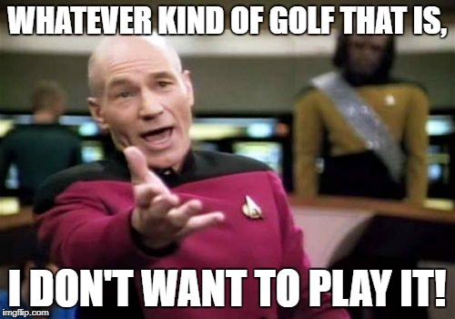 Picard Wtf Meme | WHATEVER KIND OF GOLF THAT IS, I DON'T WANT TO PLAY IT! | image tagged in memes,picard wtf | made w/ Imgflip meme maker