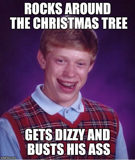 A little late for Christmas, but always fun to take a knock at BLB  | ROCKS AROUND THE CHRISTMAS TREE GETS DIZZY AND BUSTS HIS ASS | image tagged in memes,bad luck brian,christmas,christmas memes,jbmemegeek | made w/ Imgflip meme maker