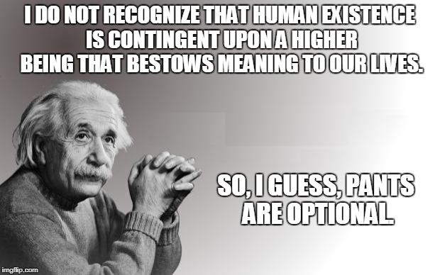Einstein | I DO NOT RECOGNIZE THAT HUMAN EXISTENCE IS CONTINGENT UPON A HIGHER BEING THAT BESTOWS MEANING TO OUR LIVES. SO, I GUESS, PANTS ARE OPTIONAL | image tagged in einstein | made w/ Imgflip meme maker