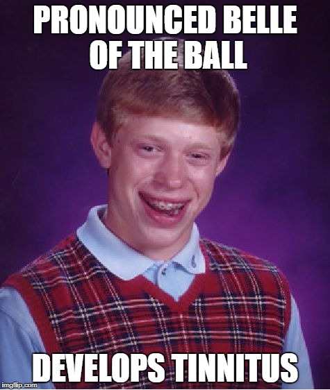 Bad Luck Brian Meme | PRONOUNCED BELLE OF THE BALL DEVELOPS TINNITUS | image tagged in memes,bad luck brian | made w/ Imgflip meme maker