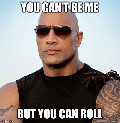 YOU CAN'T BE ME BUT YOU CAN ROLL | made w/ Imgflip meme maker