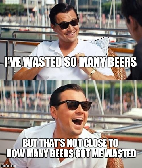 Leonardo Dicaprio Wolf Of Wall Street Meme | I'VE WASTED SO MANY BEERS BUT THAT'S NOT CLOSE TO HOW MANY BEERS GOT ME WASTED | image tagged in memes,leonardo dicaprio wolf of wall street | made w/ Imgflip meme maker