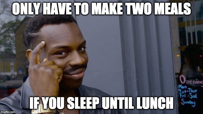 I like where this is going... | ONLY HAVE TO MAKE TWO MEALS IF YOU SLEEP UNTIL LUNCH | image tagged in memes,roll safe think about it,sleep,lunch | made w/ Imgflip meme maker