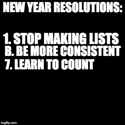 Bye 2017 | NEW YEAR RESOLUTIONS: 7. LEARN TO COUNT B. BE MORE CONSISTENT 1. STOP MAKING LISTS | image tagged in blank,new years,happy new year,new year resolutions | made w/ Imgflip meme maker