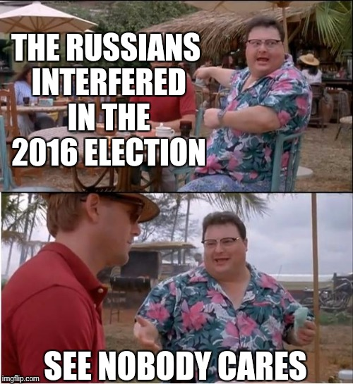 See Nobody Cares Meme | THE RUSSIANS INTERFERED IN THE 2016 ELECTION SEE NOBODY CARES | image tagged in memes,see nobody cares | made w/ Imgflip meme maker