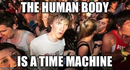 Sudden Clarity Clarence Meme | THE HUMAN BODY IS A TIME MACHINE | image tagged in memes,sudden clarity clarence | made w/ Imgflip meme maker