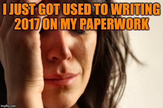 First World Problems Meme | I JUST GOT USED TO WRITING 2017 ON MY PAPERWORK | image tagged in memes,first world problems | made w/ Imgflip meme maker