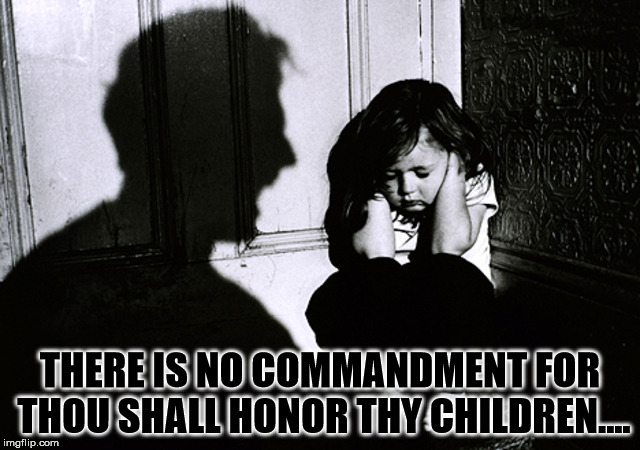 Just about very dysfunctional family on the planet. | THERE IS NO COMMANDMENT FOR THOU SHALL HONOR THY CHILDREN.... | image tagged in abuse,dysfunctional family,commadment,religions,parents,children | made w/ Imgflip meme maker