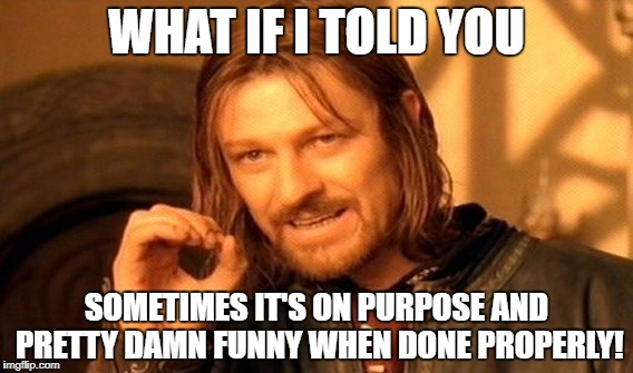 One Does Not Simply Meme | WHAT IF I TOLD YOU SOMETIMES IT'S ON PURPOSE AND PRETTY DAMN FUNNY WHEN DONE PROPERLY! | image tagged in memes,one does not simply | made w/ Imgflip meme maker