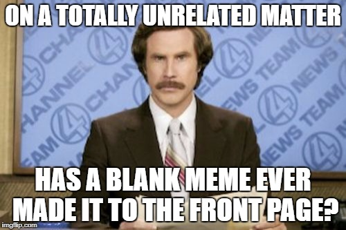 ON A TOTALLY UNRELATED MATTER HAS A BLANK MEME EVER MADE IT TO THE FRONT PAGE? | made w/ Imgflip meme maker