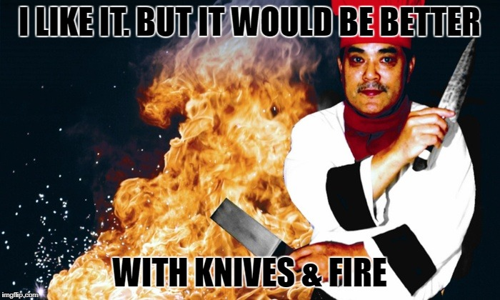 I LIKE IT. BUT IT WOULD BE BETTER WITH KNIVES & FIRE | made w/ Imgflip meme maker