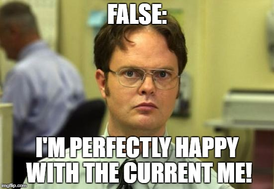 FALSE: I'M PERFECTLY HAPPY WITH THE CURRENT ME! | made w/ Imgflip meme maker