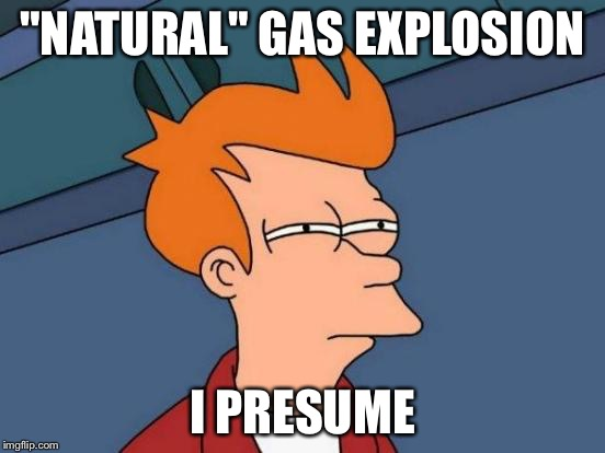 "Futurama Fry Meme | ""NATURAL"" GAS EXPLOSION I PRESUME 