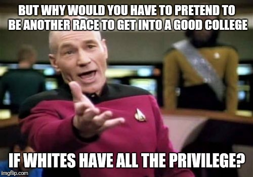 Picard Wtf Meme | BUT WHY WOULD YOU HAVE TO PRETEND TO BE ANOTHER RACE TO GET INTO A GOOD COLLEGE IF WHITES HAVE ALL THE PRIVILEGE? | image tagged in memes,picard wtf | made w/ Imgflip meme maker