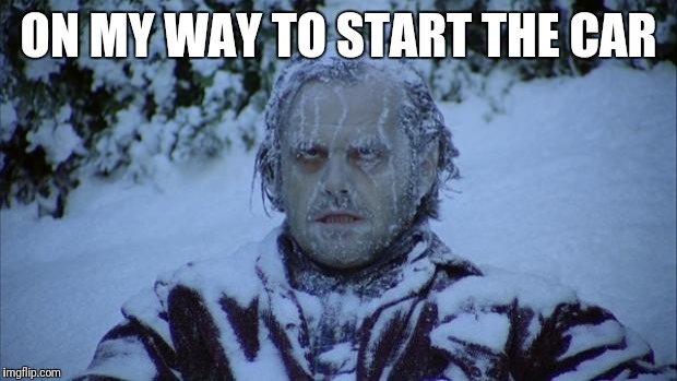 Cold | ON MY WAY TO START THE CAR | image tagged in cold | made w/ Imgflip meme maker