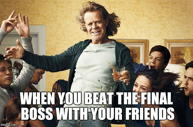 shameless | WHEN YOU BEAT THE FINAL BOSS WITH YOUR FRIENDS | image tagged in shameless | made w/ Imgflip meme maker