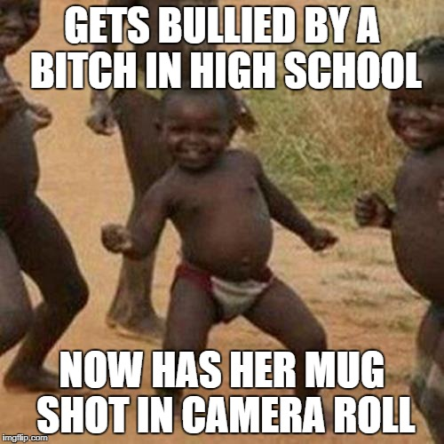 Third World Success Kid Meme | GETS BULLIED BY A B**CH IN HIGH SCHOOL NOW HAS HER MUG SHOT IN CAMERA ROLL | image tagged in memes,third world success kid | made w/ Imgflip meme maker