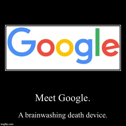 Meet Google. | A brainwashing death device. | image tagged in funny,demotivationals | made w/ Imgflip demotivational maker